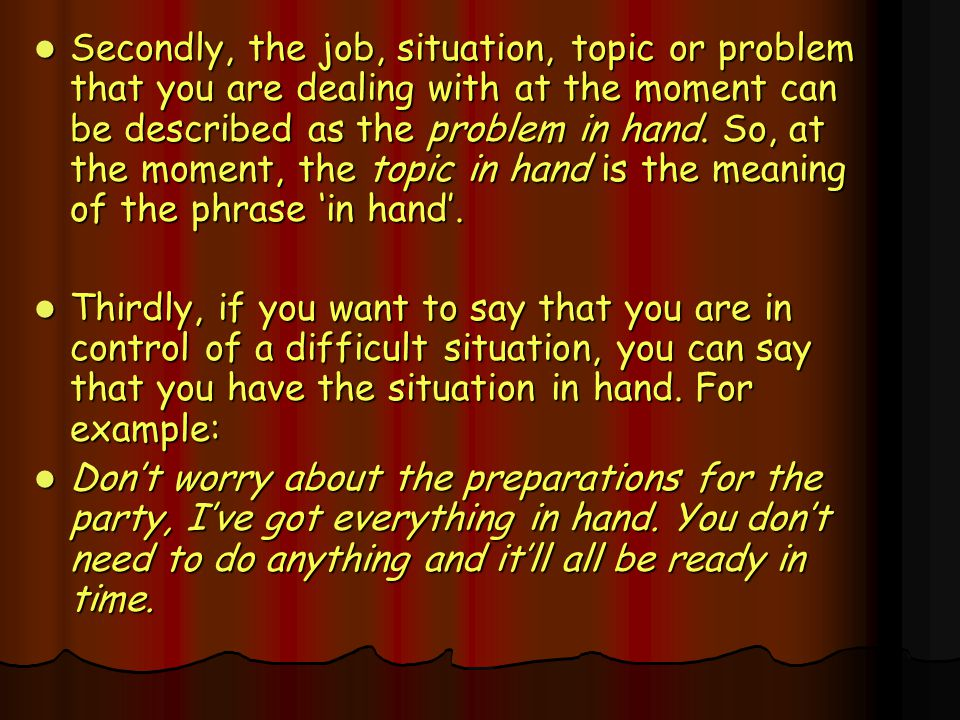 Secondly, the job, situation, topic or problem that you are dealing with at the moment can be described as the problem in hand. So, at the moment, the topic in hand is the meaning of the phrase 'in hand'.