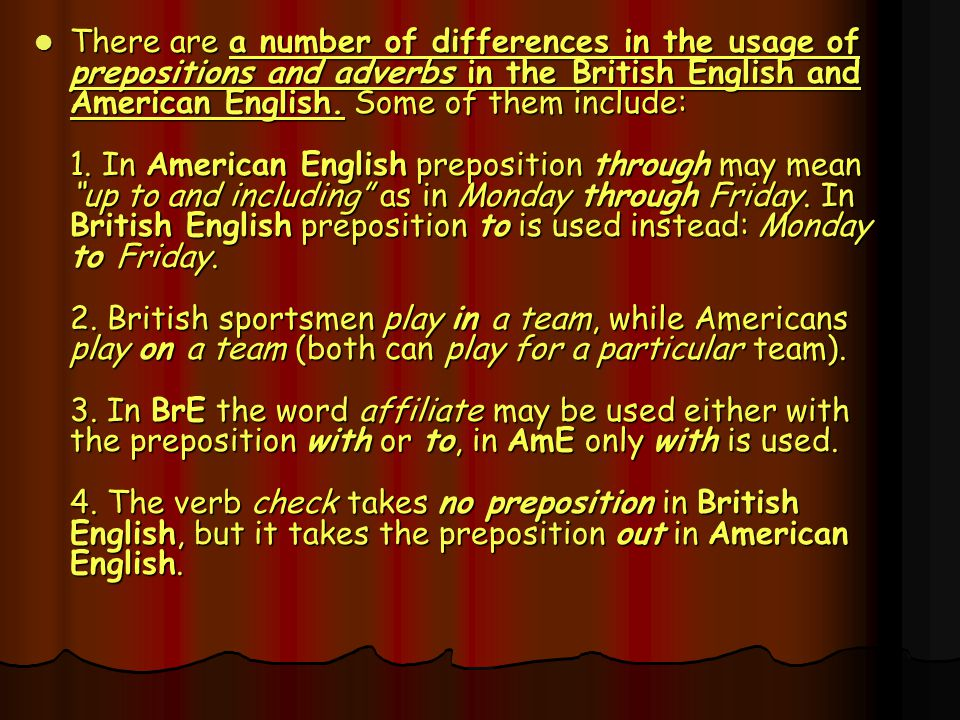 There are a number of differences in the usage of prepositions and adverbs in the British English and American English.