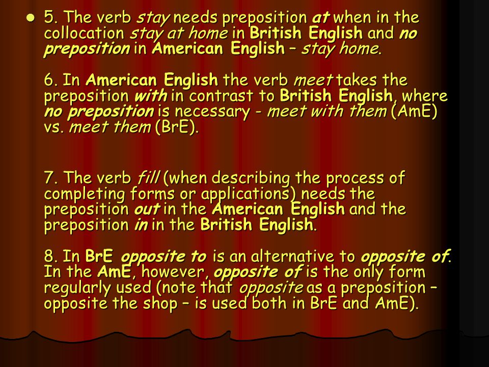 5. The verb stay needs preposition at when in the collocation stay at home in British English and no preposition in American English – stay home. 6. In American English the verb meet takes the preposition with in contrast to British English, where no preposition is necessary - meet with them (AmE) vs. meet them (BrE).
