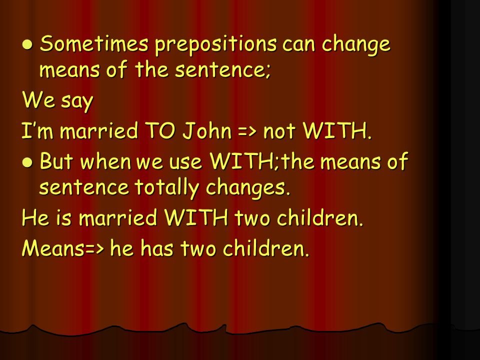 Sometimes prepositions can change means of the sentence;