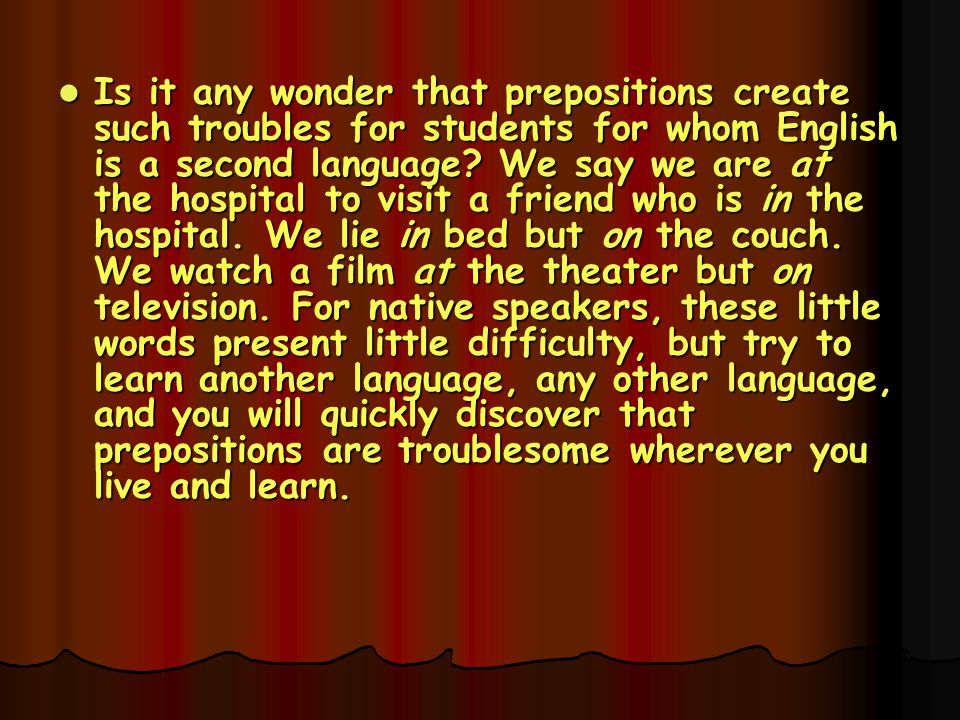 Is it any wonder that prepositions create such troubles for students for whom English is a second language.