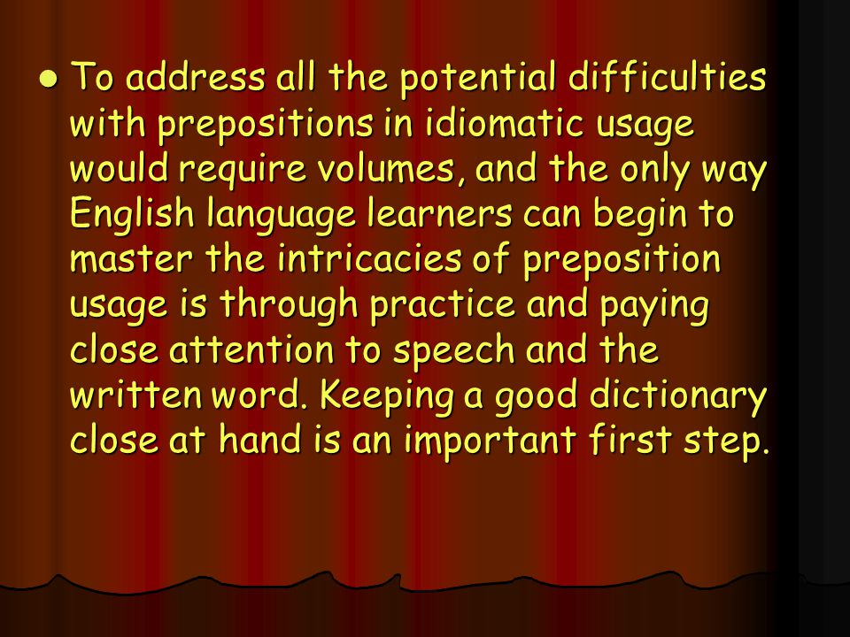 To address all the potential difficulties with prepositions in idiomatic usage would require volumes, and the only way English language learners can begin to master the intricacies of preposition usage is through practice and paying close attention to speech and the written word.