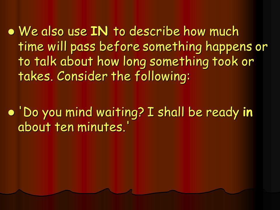 We also use IN to describe how much time will pass before something happens or to talk about how long something took or takes. Consider the following: