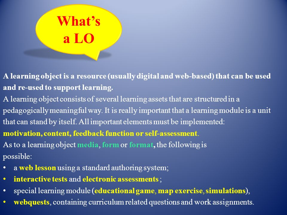 What's a LO. A learning object is a resource (usually digital and web-based) that can be used. and re-used to support learning.