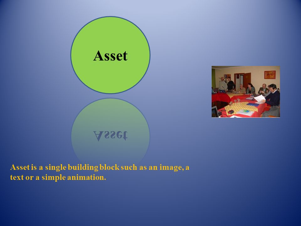 Asset Asset is a single building block such as an image, a text or a simple animation.