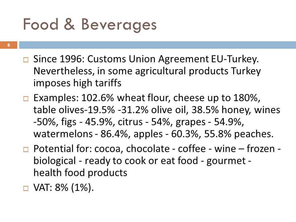 Food & Beverages Since 1996: Customs Union Agreement EU-Turkey. Nevertheless, in some agricultural products Turkey imposes high tariffs.