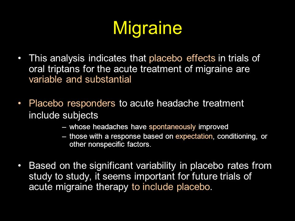 Migraine This analysis indicates that placebo effects in trials of oral triptans for the acute treatment of migraine are variable and substantial.