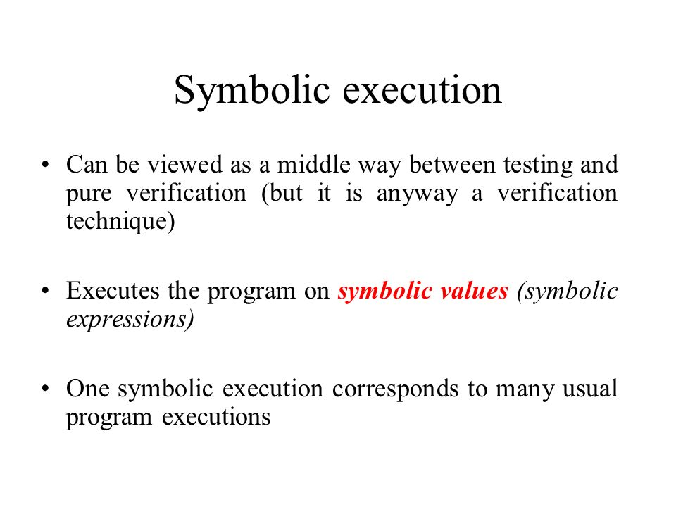 Symbolic execution Can be viewed as a middle way between testing and pure verification (but it is anyway a verification technique)