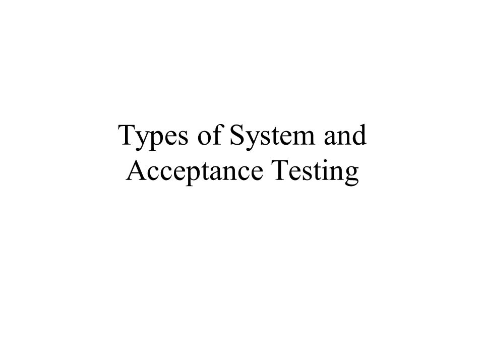 Types of System and Acceptance Testing
