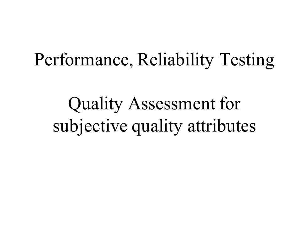 Performance, Reliability Testing Quality Assessment for subjective quality attributes