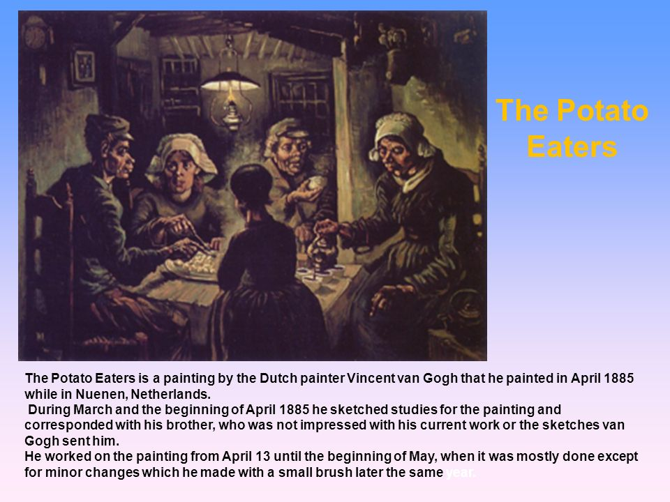 The Potato Eaters The Potato Eaters is a painting by the Dutch painter Vincent van Gogh that he painted in April 1885 while in Nuenen, Netherlands.