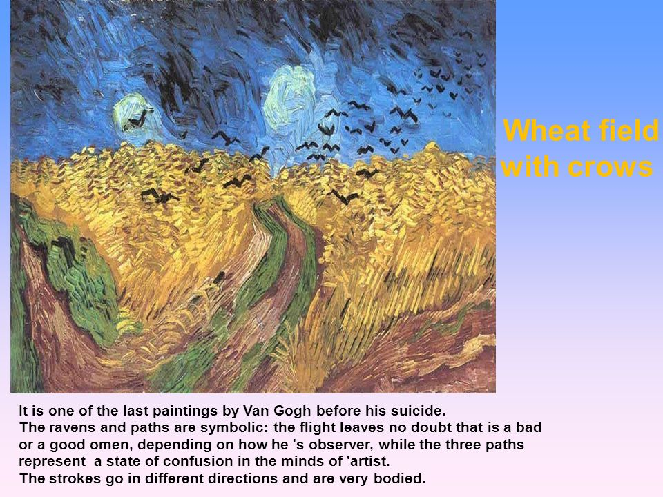 Wheat field with crows It is one of the last paintings by Van Gogh before his suicide.