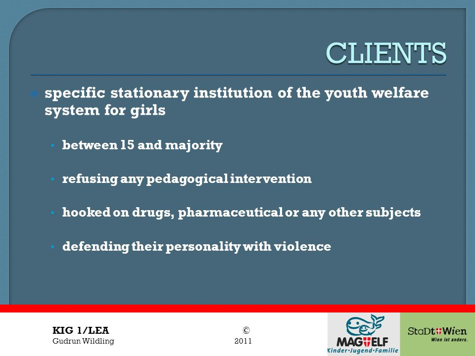 CLIENTS specific stationary institution of the youth welfare system for girls. between 15 and majority.