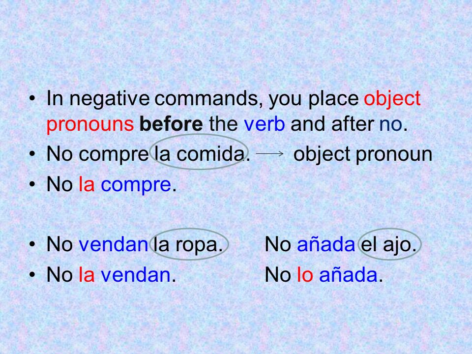 In negative commands, you place object pronouns before the verb and after no.