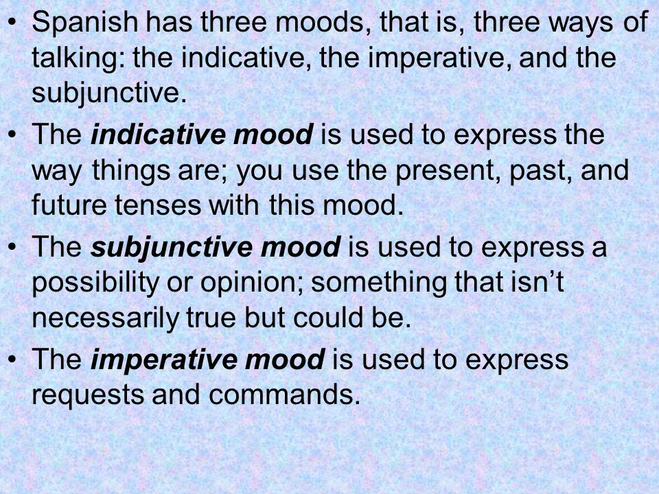 Spanish has three moods, that is, three ways of talking: the indicative, the imperative, and the subjunctive.