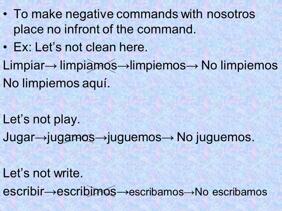 To make negative commands with nosotros place no infront of the command.