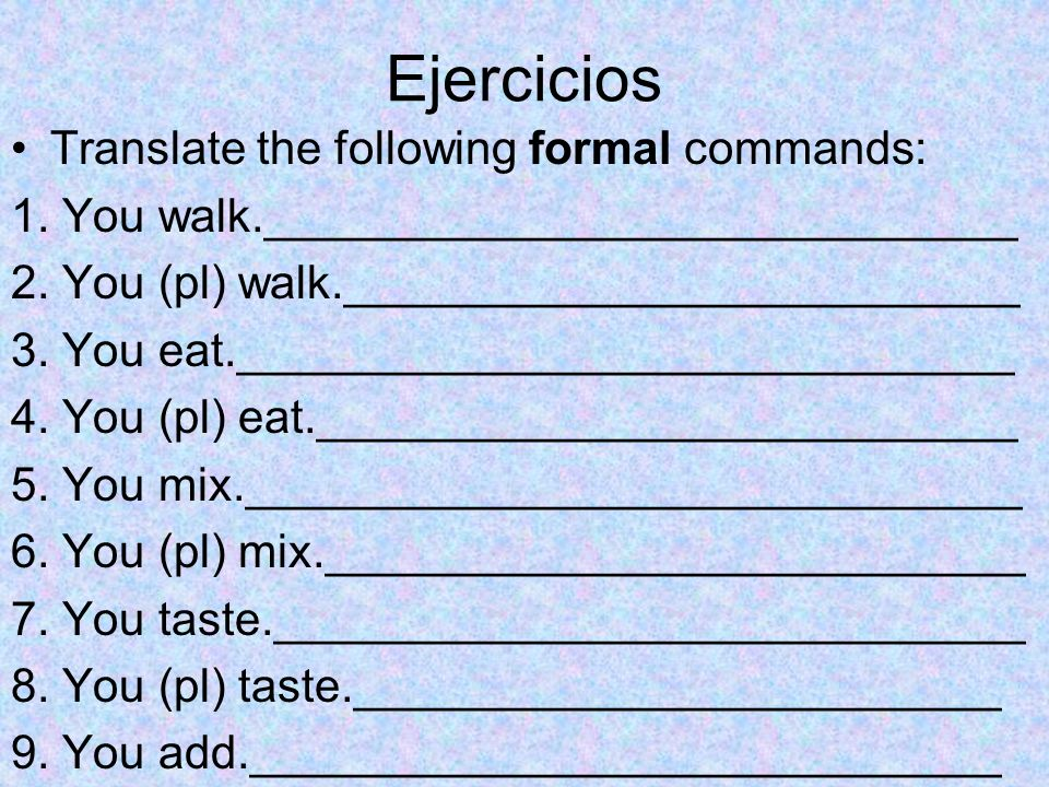 Ejercicios Translate the following formal commands:
