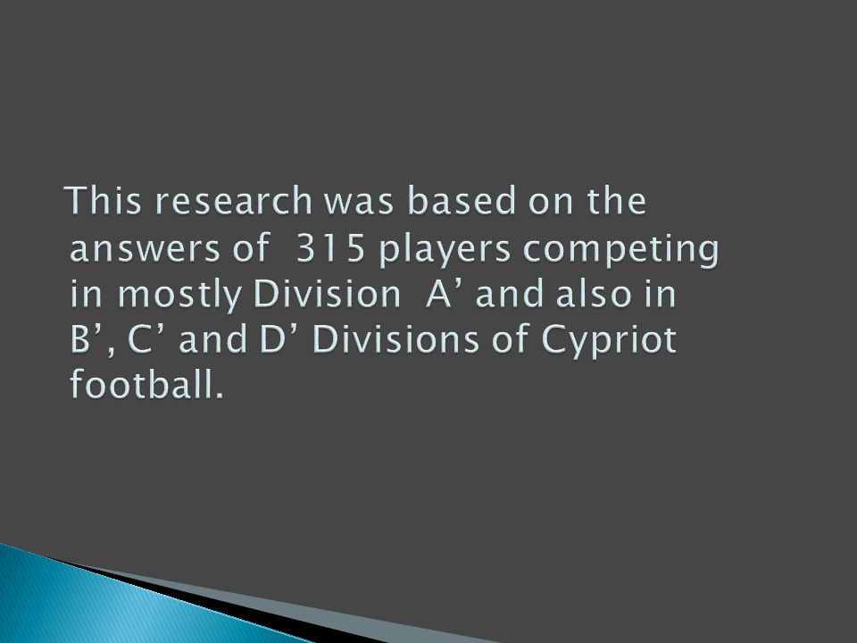 This research was based on the answers of 315 players competing in mostly Division A' and also in B', C' and D' Divisions of Cypriot football.