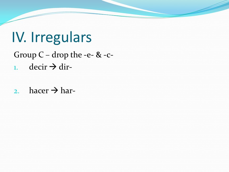 IV. Irregulars Group C – drop the -e- & -c- decir  dir- hacer  har-