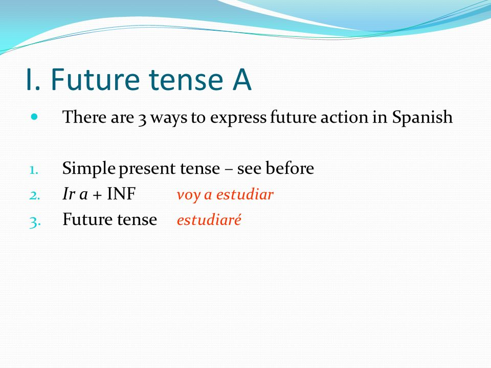 I. Future tense A There are 3 ways to express future action in Spanish