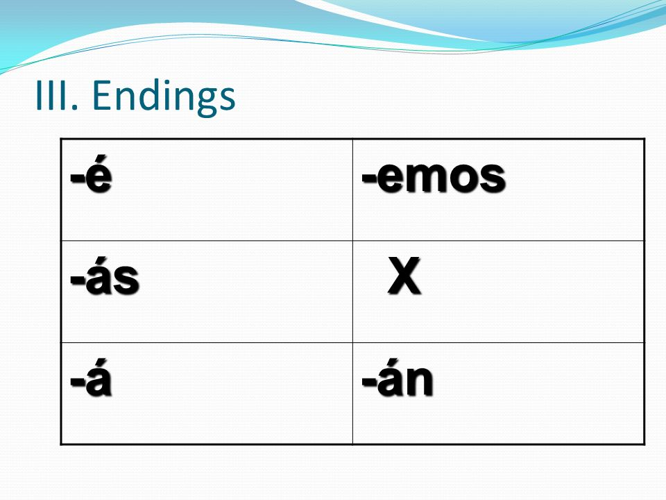 III. Endings -é -emos -ás X -á -án