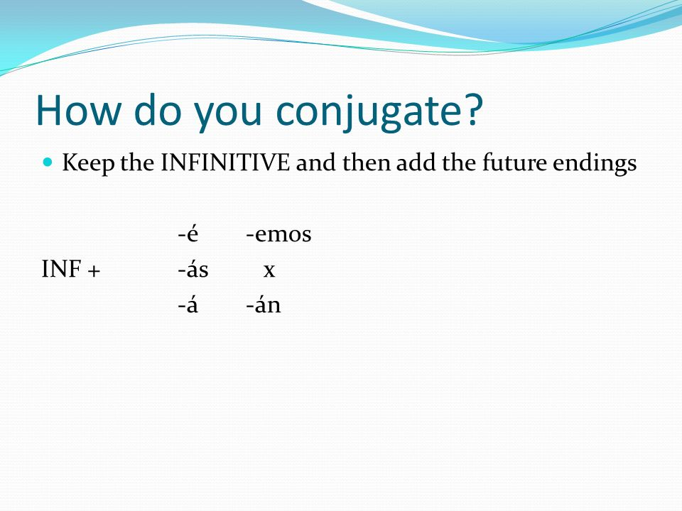 How do you conjugate Keep the INFINITIVE and then add the future endings. -é -emos. INF + -ás x.