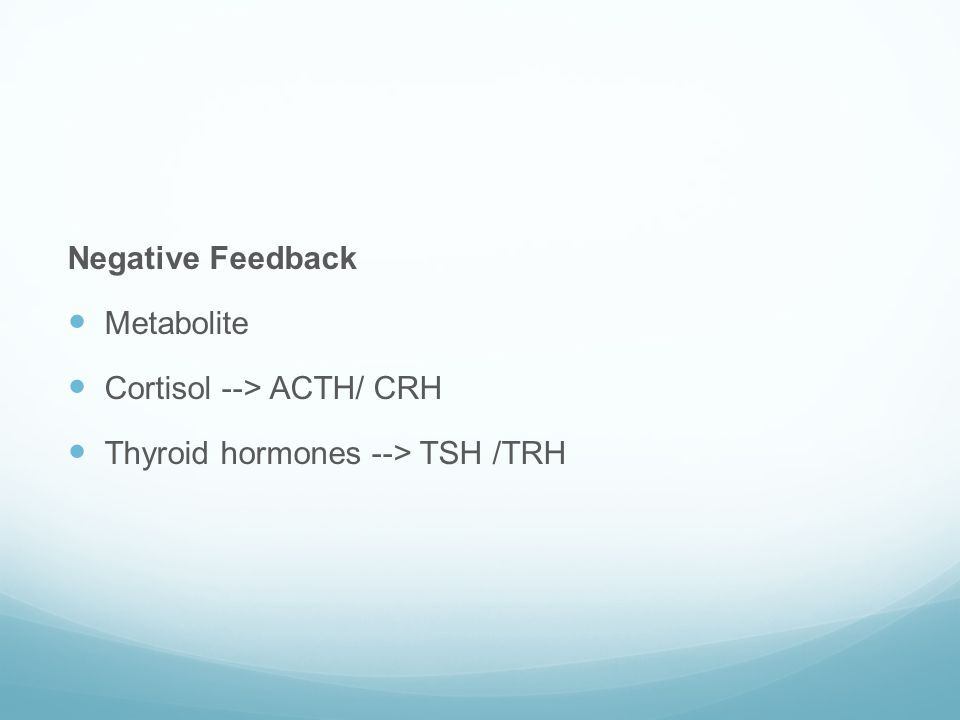 Negative Feedback Metabolite Cortisol --> ACTH/ CRH Thyroid hormones --> TSH /TRH