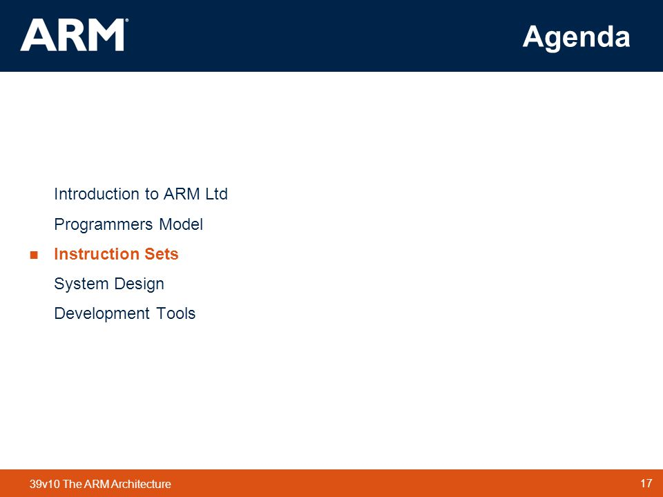 Agenda Introduction to ARM Ltd Programmers Model Instruction Sets