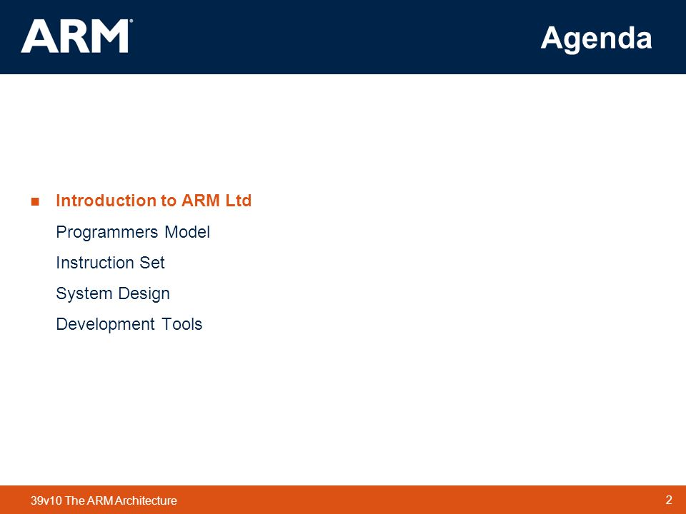 Agenda Introduction to ARM Ltd Programmers Model Instruction Set