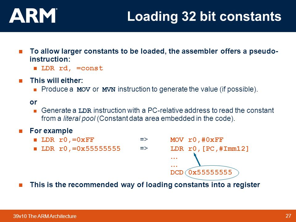 Loading 32 bit constants To allow larger constants to be loaded, the assembler offers a pseudo-instruction: