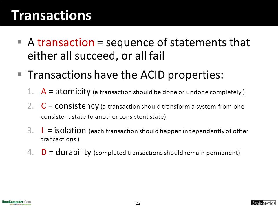 Transactions A transaction = sequence of statements that either all succeed, or all fail. Transactions have the ACID properties: