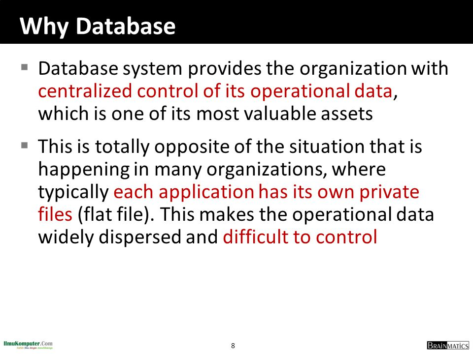 Why Database Database system provides the organization with centralized control of its operational data, which is one of its most valuable assets.