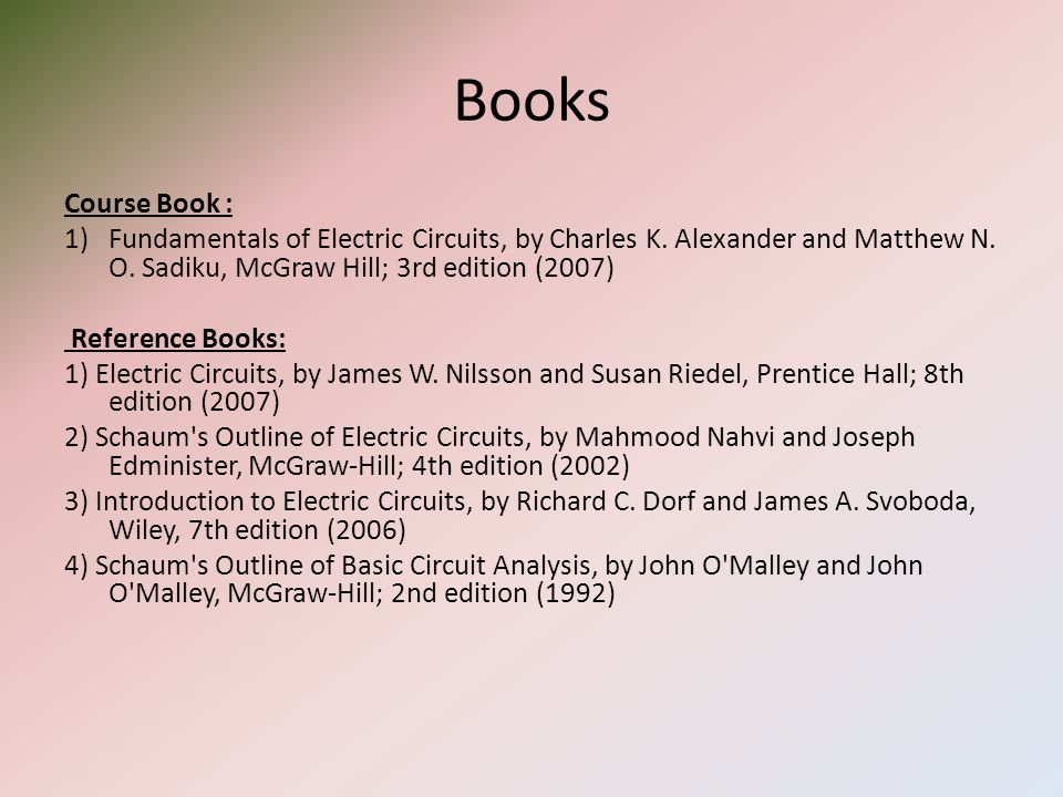 Books Course Book : Fundamentals of Electric Circuits, by Charles K. Alexander and Matthew N. O. Sadiku, McGraw Hill; 3rd edition (2007)