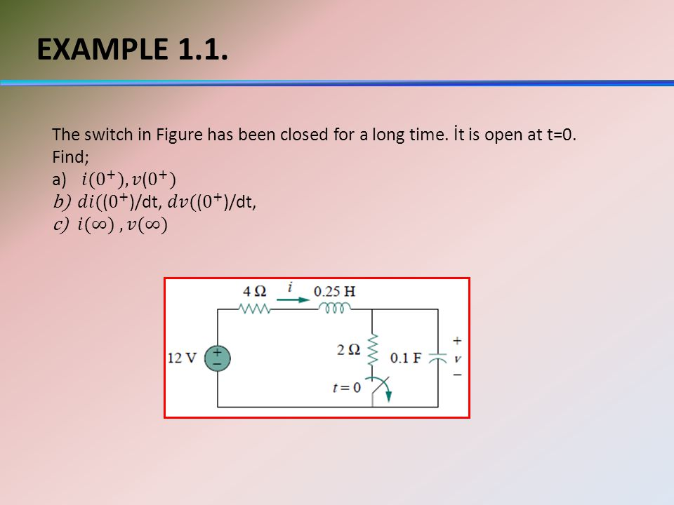 EXAMPLE 1.1. The switch in Figure has been closed for a long time. İt is open at t=0. Find; 𝑖(0 + ),𝑣( 0 + )