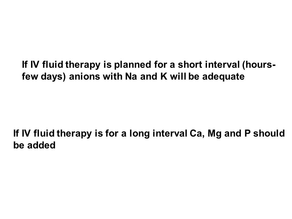 If IV fluid therapy is planned for a short interval (hours- few days) anions with Na and K will be adequate