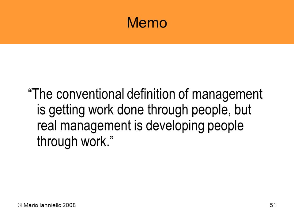 Memo The conventional definition of management is getting work done through people, but real management is developing people through work.
