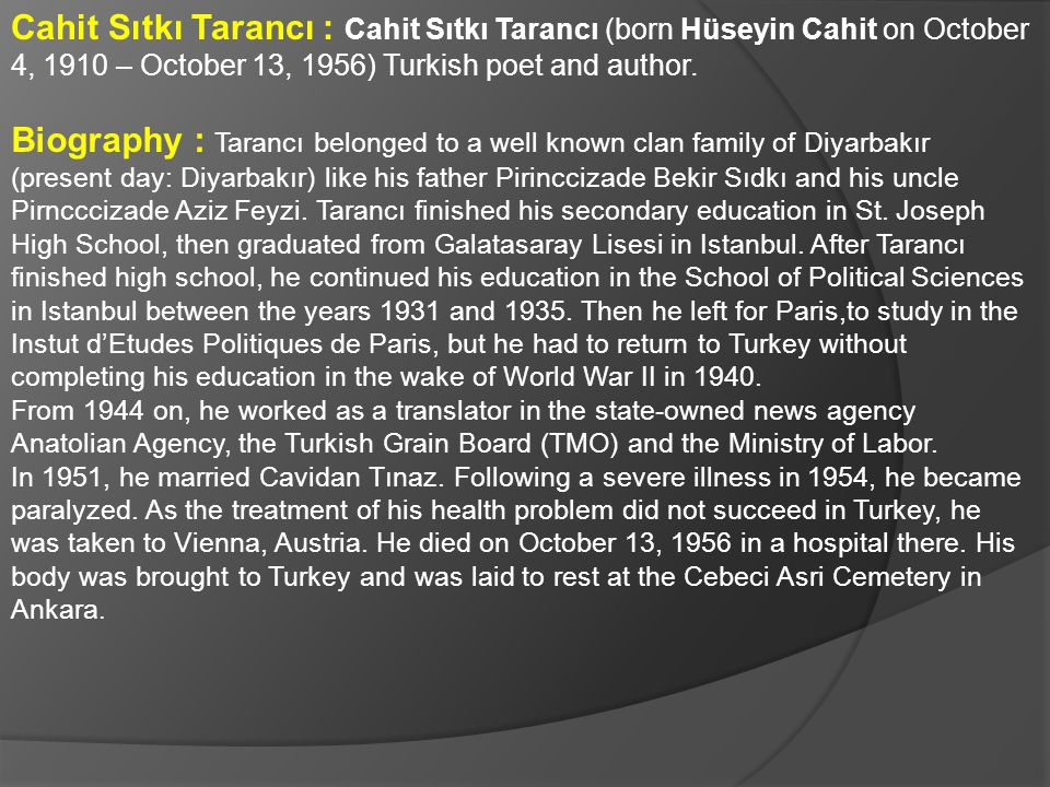 Cahit Sıtkı Tarancı : Cahit Sıtkı Tarancı (born Hüseyin Cahit on October 4, 1910 – October 13, 1956) Turkish poet and author.