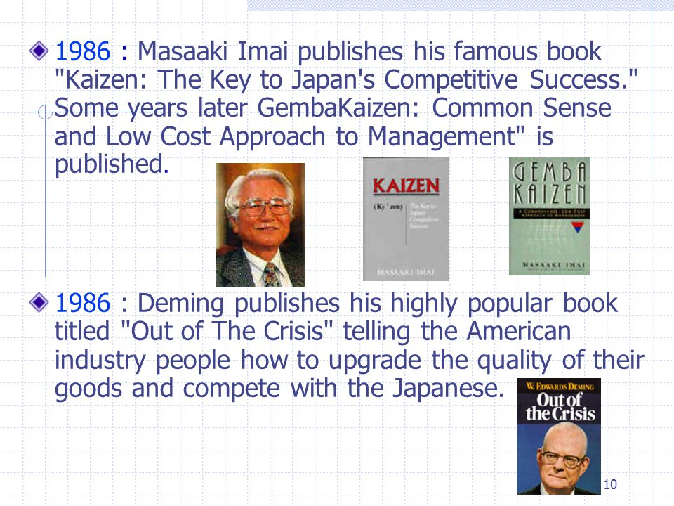 1986 : Masaaki Imai publishes his famous book Kaizen: The Key to Japan s Competitive Success. Some years later GembaKaizen: Common Sense and Low Cost Approach to Management is published.