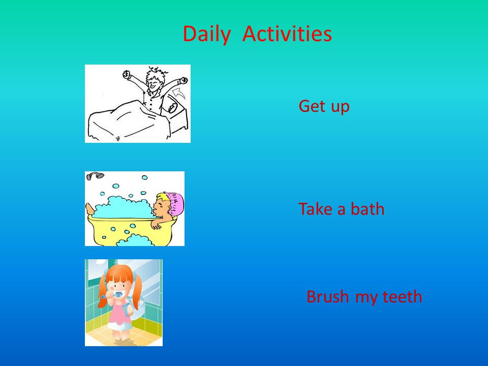 Daily Activities Get up Take a bath Brush my teeth