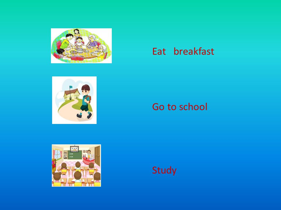 Eat breakfast Go to school Study