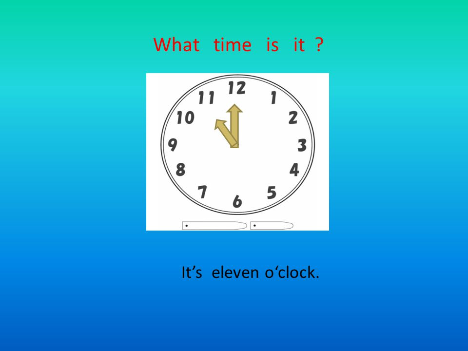 What time is it It's eleven o'clock.