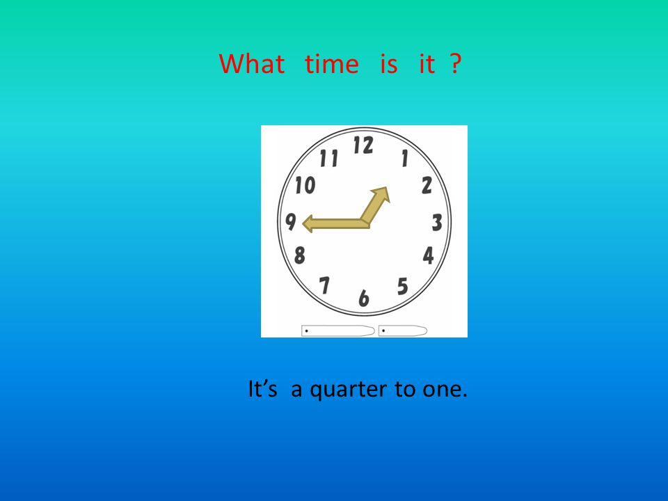 What time is it It's a quarter to one.