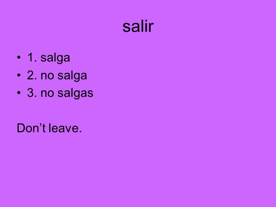 salir 1. salga 2. no salga 3. no salgas Don't leave.