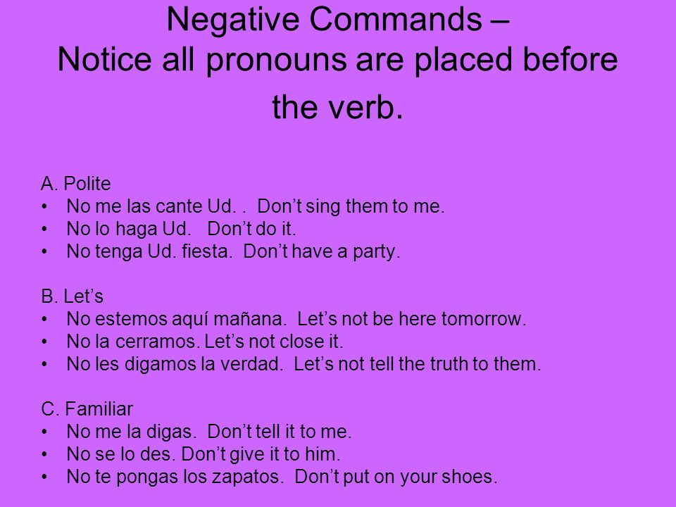Negative Commands – Notice all pronouns are placed before the verb.