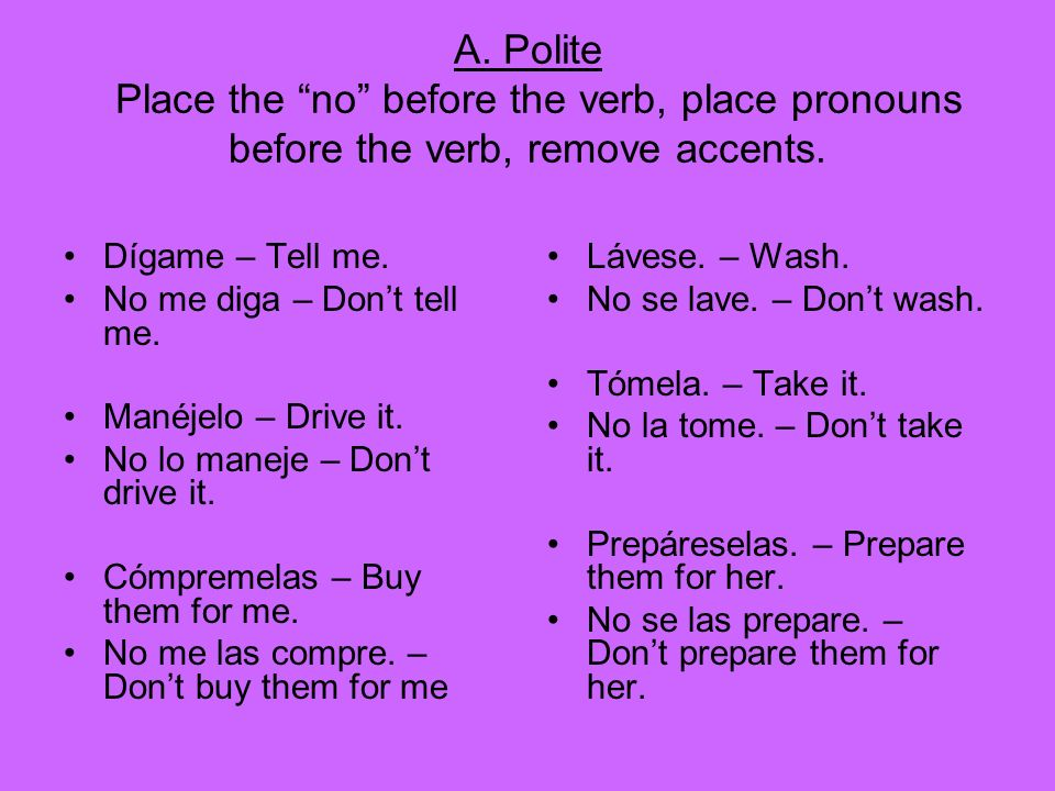 A. Polite Place the no before the verb, place pronouns before the verb, remove accents.