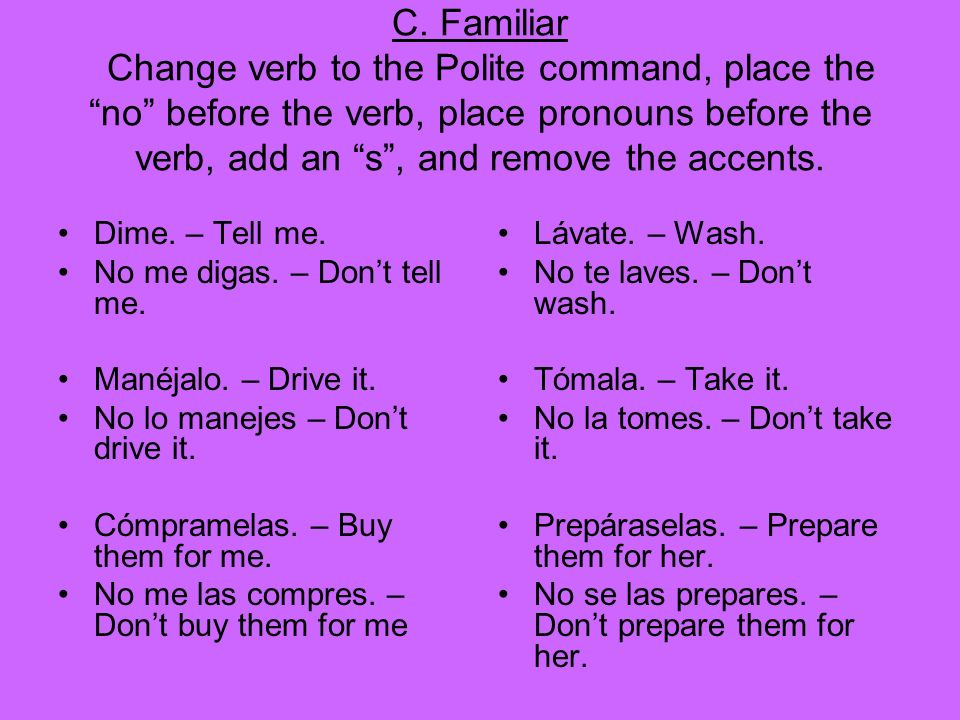 C. Familiar Change verb to the Polite command, place the no before the verb, place pronouns before the verb, add an s , and remove the accents.