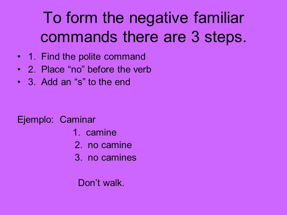 To form the negative familiar commands there are 3 steps.