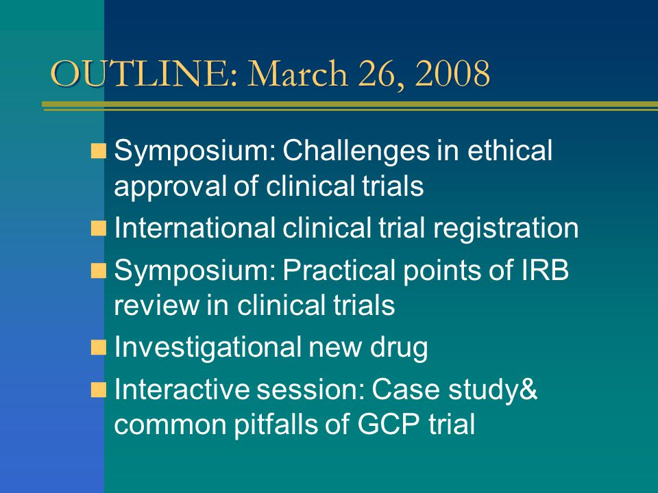 OUTLINE: March 26, 2008 Symposium: Challenges in ethical approval of clinical trials. International clinical trial registration.