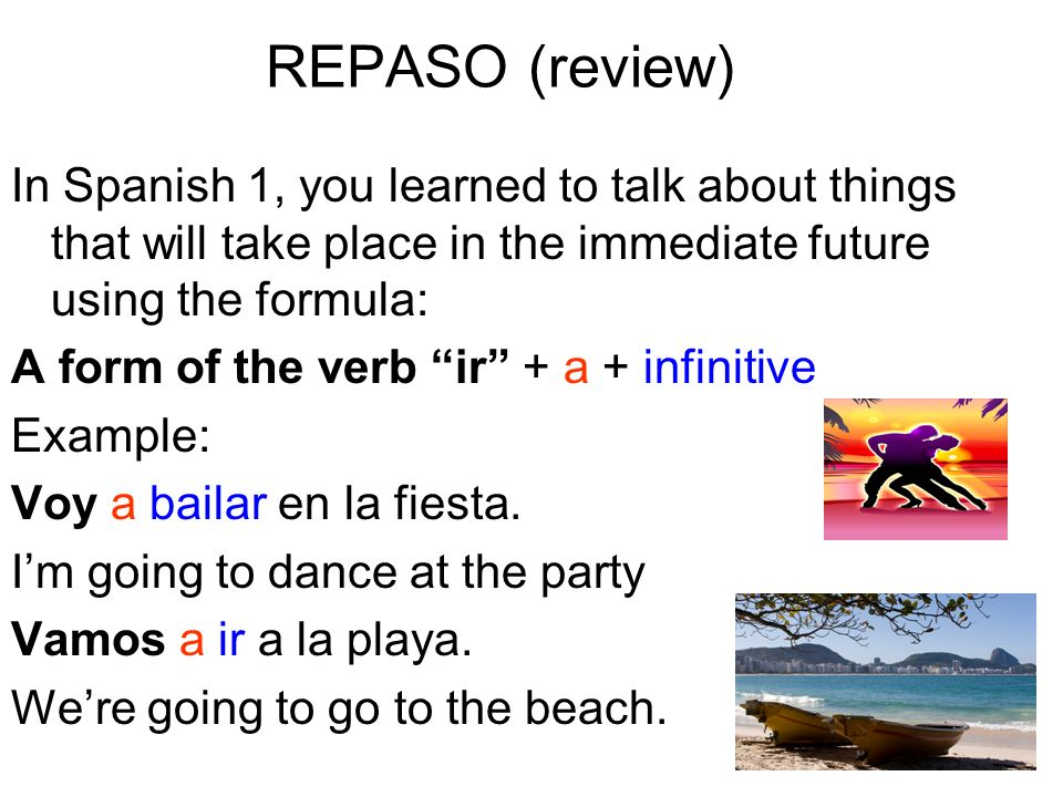 REPASO (review)In Spanish 1, you learned to talk about things that will take place in the immediate future using the formula: