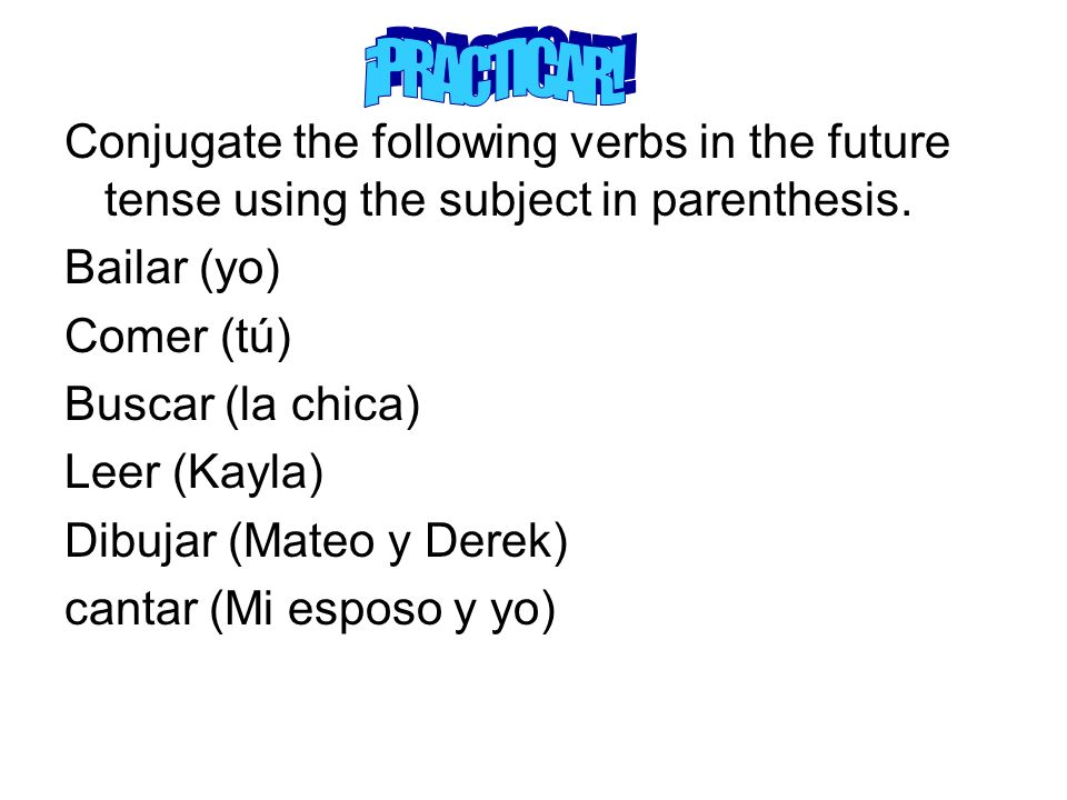 ¡PRACTICAR!Conjugate the following verbs in the future tense using the subject in parenthesis. Bailar (yo)